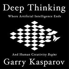 Deep Thinking: Where Machine Intelligence Ends and Human Creativity Begins Audiobook by Garry Kasparov Narrated by Garry Kasparov, Bob Brown