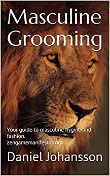 Masculine Grooming: Your guide to masculine hygine and fashion. zengamemanifesto.com by [Johansson, Daniel]