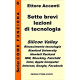 Sette brevi lezioni di tecnologia 6: Silicon Valley, Rinascimento tecnologia, Stanford University, Hewlett Packard, IBM, lezioni scienze, Fairchild, Intel, ... Facebook (Come funziona) (Italian Edition)