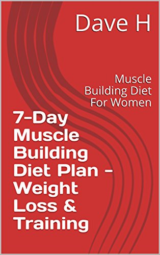 7-Day Muscle Building Diet Plan - Weight Loss & Training: Muscle Building Diet For Women (Weight Gain Meal Plan On A Budget)