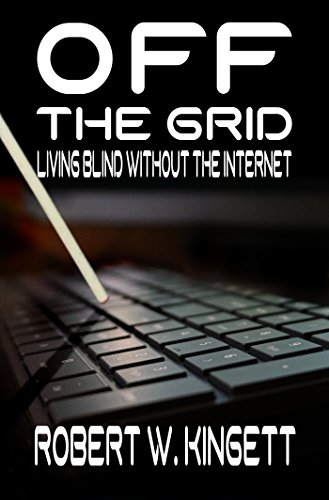 Off the Grid: Living Blind Without the Internet Kindle Edition by Robert Kingett