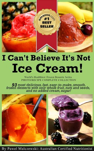 I Can't Believe It's Not Ice Cream!: 93 most delicious, fast, easy-to-make, smooth, frozen desserts with whole fruit, nuts and seeds, and no added cream ... Healthiest Frozen Desserts Series Book 1) by Pawel Malczewski