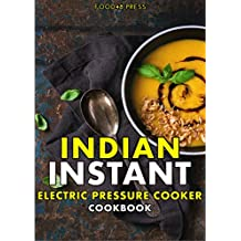 Indian INSTANT Electric Pressure Cooker Cookbook: Authentic Indian Recipes For Your Instant Pot