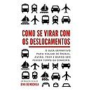 Como Se Virar com os Deslocamentos: O guia definitivo para viajar de ônibus, avião, trem e barco sem perder tempo ou dinheiro. (Portuguese Edition)
