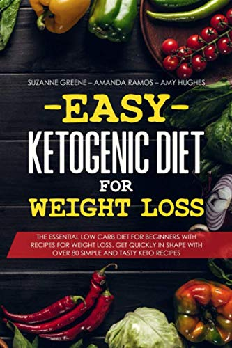 (Easy Ketogenic Diet for Weight Loss: The Essential Low Carb Diet for Beginners with Recipes for Weight Loss. Get Quickly in Shape with Over 80 Simple and Tasty Keto Recipes)