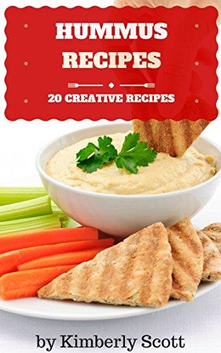 Hummus Recipes: 20 Healthy, Creative, Easy to Prepare Hummus Recipes by Kimberly Scott
