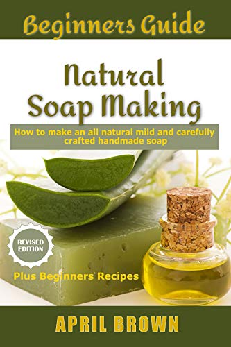 Beginners Guide Natural Soap Making: How to make an all-natural mild and carefully crafted handmade soap Plus Beginners - How Stick Make To