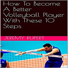 How to Become a Better Volleyball Player with These 10 Steps Audiobook by Jeremy Rupert Narrated by Joseph Mitchell