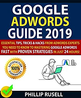 GOOGLE ADWORDS GUIDE 2019: Essential Tips, Tricks & Hacks From Adwords  Experts You Need To Know To Mastering Google Adwords Fast With Proven