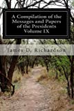 A Compilation of the Messages and Papers of the Presidents Volume IX, James D. Richardson, 1499782306