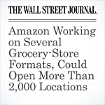 Amazon Working on Several Grocery-Store Formats, Could Open More Than 2,000 Locations | Laura Stevens,Khadeeja Safdar