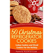 50 Christmas Refrigerator Cookies – Icebox Cookies and Sliced Cookies For the Holiday (The Ultimate Christmas Recipes and Recipes For Christmas Collection Book 8)