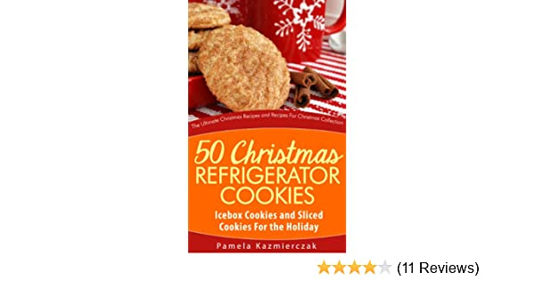 50 Christmas Refrigerator Cookies Icebox Cookies And Sliced Cookies For The Holiday The Ultimate Christmas Recipes And Recipes For Christmas