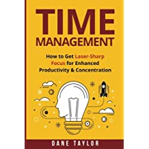Time Management: How to Get Laser-Sharp Focus for Enhanced Productivity & Concentration