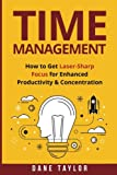 Time Management: How to Get Laser-Sharp Focus for Enhanced Productivity & Concentration (Time Management and Productivity)