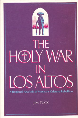 The Holy War in Los Altos: A Regional Analysis of Mexico's Cristero Rebellion