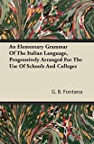 An Elementary Grammar of the Italian Language, Progressively Arranged for the Use of Schools and Colleges, G. b. Fontana and G. B. Fontana, 1446064026