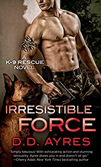 Irresistible Force: A K-9 Rescue Novel by [Ayres, D. D.]