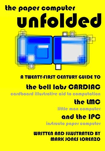 The Paper Computer Unfolded: A Twenty-First Century Guide to the Bell Labs CARDIAC (CARDboard Illustrative Aid to Computation), the LMC (Little Man Computer), and the IPC (Instructo Paper Computer)