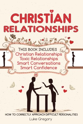 Christian Relationships Living Around Toxic Relationships And Difficult Personalities With Conversation Tactics And Self Confidence This Book Includes 4 Manuscripts Gregory Luke 9781542435673 Amazon Com Books