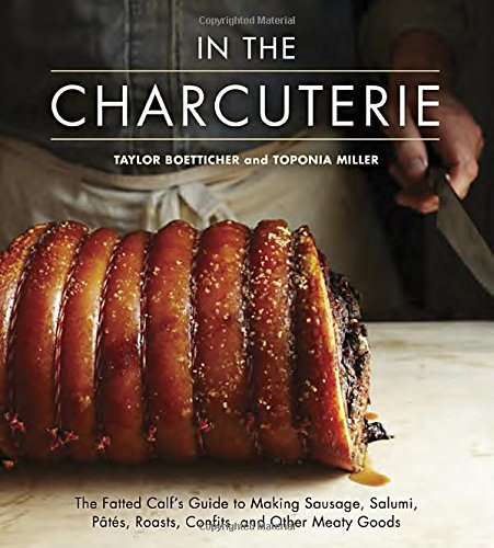 In The Charcuterie: The Fatted Calf's Guide to Making Sausage, Salumi, Pates, Roasts, Confits, and Other Meaty Goods by Taylor Boetticher, Toponia Miller