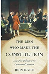 The Men Who Made the Constitution: Lives of the Delegates to the Constitutional Convention Kindle Edition