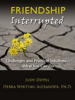 Friendship Interrupted: Challenges and Practical Solutions - What You Can Do by [Alexander Ph.D, Debra Whiting, Dippel, Judy]