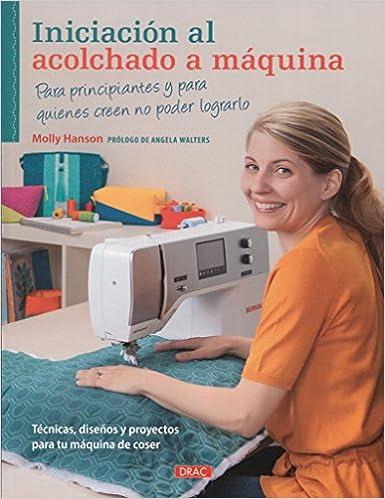 Iniciación Al Acolchado A Máquina: Amazon.es: Hanson, Molly: Libros