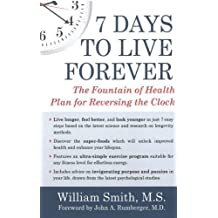 7 Days to Live Forever: The Fountain of Health Plan for Reversing the Clock by William Smith (2016-01-26)