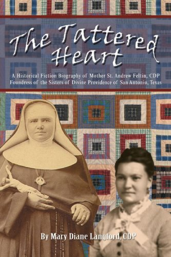 The Tattered Heart: A Historical Fiction Biography of Mother St. Andrew Feltin, CDP Foundress of the Sisters of Divine Providence of San Antonio, Texas (Heart Tattered)