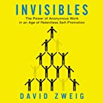 Invisibles: The Power of Anonymous Work in an Age of Relentless Self-Promotion | David Zweig