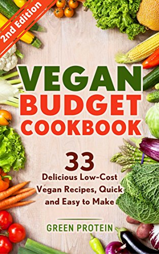 Vegan: Vegan Budget Cookbook: 33 Delicious Low-Cost Vegan Recipes, Quick and Easy to Make (Vegan Diet, Dairy Free, Gluten Free, Slow Cooker, Vegan bodybuilding, Vegan weight loss, Cast Iron) by Green Protein