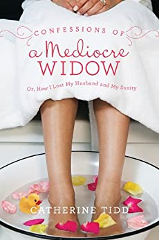 Confessions of a Mediocre Widow: Or, How I Lost My Husband and My Sanity by [Tidd, Catherine]