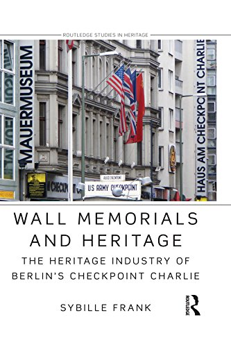 Wall Memorials and Heritage: The Heritage Industry of Berlin's Checkpoint Charlie (Routledge Studies in Heritage)