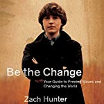 Be the Change: Your Guide to Freeing Slaves and Changing the World | Zach Hunter