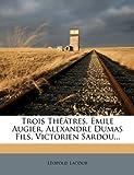 Trois Théâtres, Émile Augier, Alexandre Dumas Fils, Victorien Sardou, Léopold Lacour, 1278597255