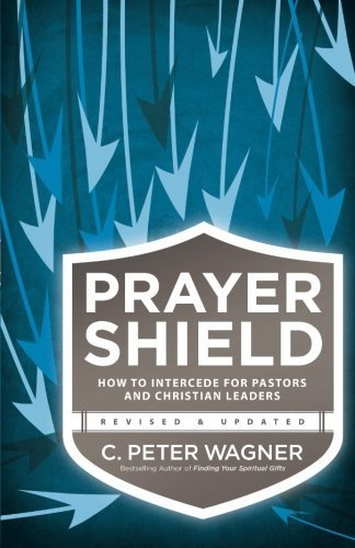 Prayer Shield: How to Intercede for Pastors and Christian Leaders by C. Peter Wagner (2014-05-09)