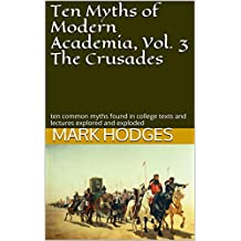 Ten Myths of Modern Academia, Vol. 3 The Crusades: ten common myths found in college texts and lectures explored and exploded