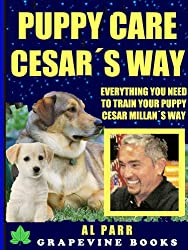 Puppy Care Cesar´s Way: Everything You Need To Train Your Puppy Cesar Millan´s Way! (Pack Leader Training Trilogy Book 3)
