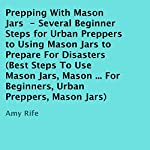 Prepping with Mason Jars: Several Beginner Steps for Urban Preppers to Using Mason Jars to Prepare for Disasters | Amy Rife
