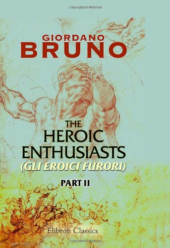 Read Online The Heroic Enthusiasts (Gli Eroici Furori): An Ethical Poem. Part 2 PDF