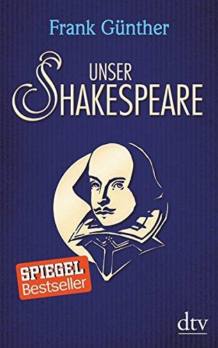 Unser Shakespeare: Einblicke in Shakespeares fremd-verwandte Zeiten