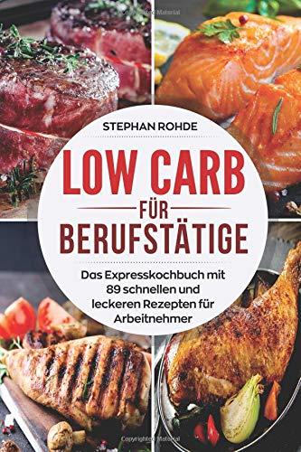 Low Carb für Berufstätige: Das Expresskochbuch mit 89 schnellen und leckeren Rezepten für Arbeitnehmer
