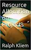Resource Allocation on Projects (The Essentials Guide Book 405)