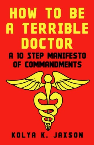 How To Be A Terrible Doctor: A 10 Step Manifesto of Commandments