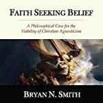 Faith Seeking Belief: A Philosophical Case for the Viability of Christian Agnosticism | Bryan N. Smith