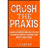 Crush the Praxis: Learn the Content and Skills to Pass the Biology Content Teaching Exam and Get Your License: The Ultimate Praxis Study Guide for the Biology: Content Knowledge (5235) Exam