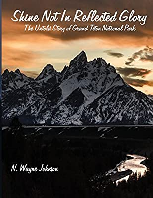 Shine Not in Reflected Glory - The Untold Story of Grand Teton National Park