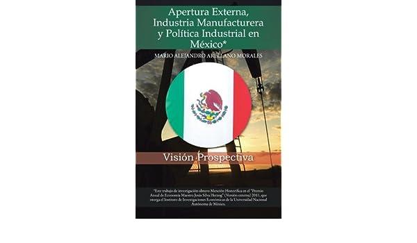 Apertura Externa, Industria Manufacturera y Pol??tica Industrial en M??xico*: Visi??n Prospectiva by Mario Alejandro Arellano Morales (2014-01-20): ...