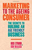 Marketing to the Ageing Consumer : The Secrets to Building an Age-Friendly Business, Stroud, Dick and Walker, Kim, 0230378196